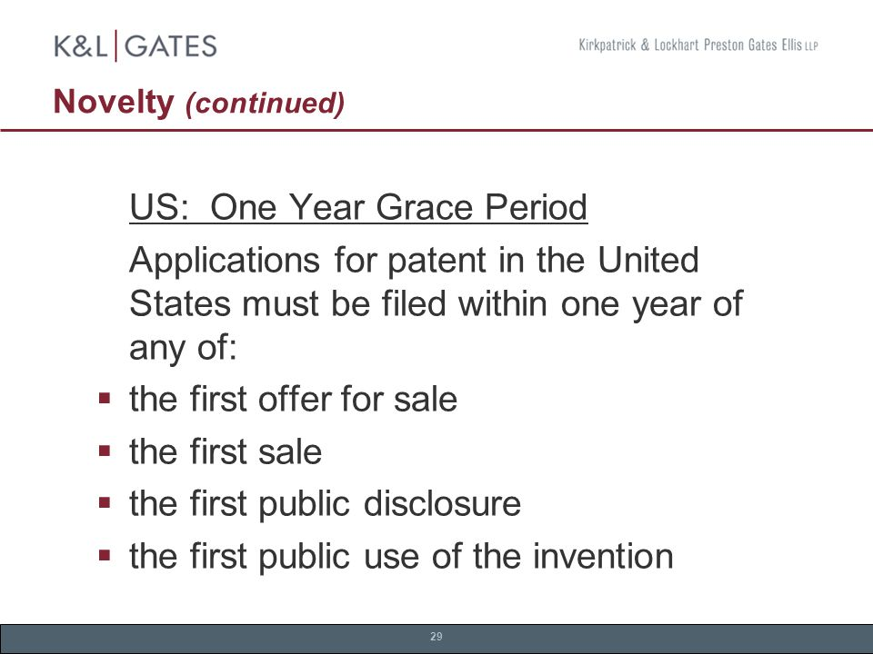 29 Novelty (continued) US: One Year Grace Period Applications for patent in the United States must be filed within one year of any of:  the first offer for sale  the first sale  the first public disclosure  the first public use of the invention
