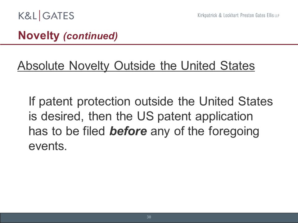 30 Novelty (continued) Absolute Novelty Outside the United States If patent protection outside the United States is desired, then the US patent application has to be filed before any of the foregoing events.