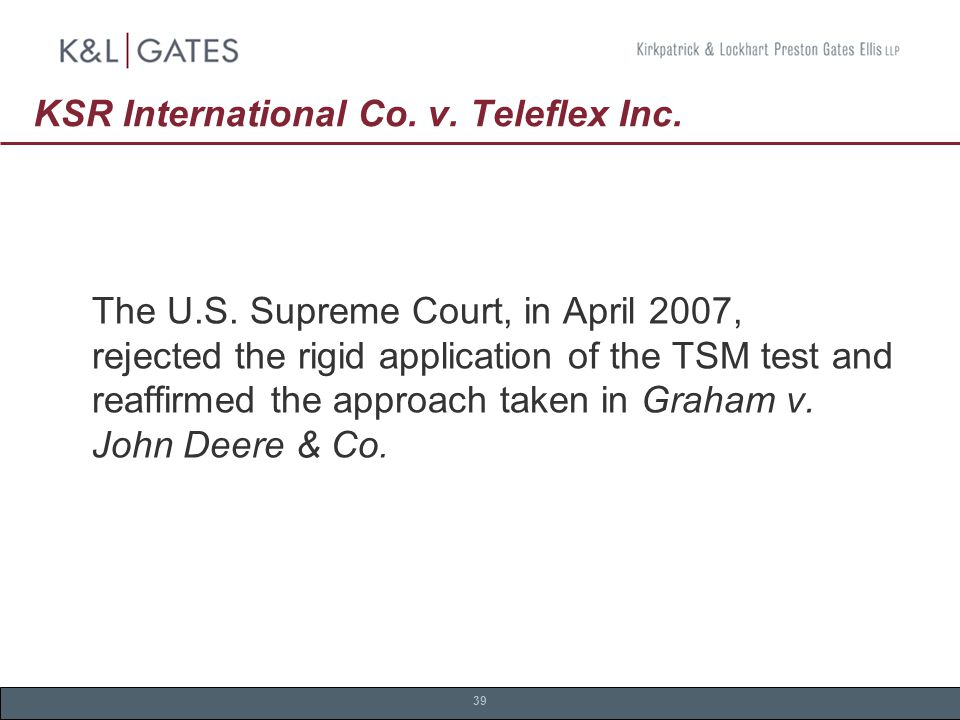 39 KSR International Co. v. Teleflex Inc. The U.S.