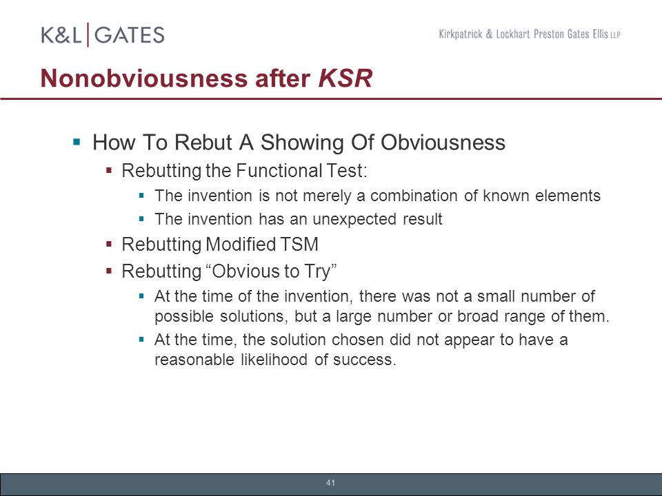 41 Nonobviousness after KSR  How To Rebut A Showing Of Obviousness  Rebutting the Functional Test:  The invention is not merely a combination of known elements  The invention has an unexpected result  Rebutting Modified TSM  Rebutting Obvious to Try  At the time of the invention, there was not a small number of possible solutions, but a large number or broad range of them.