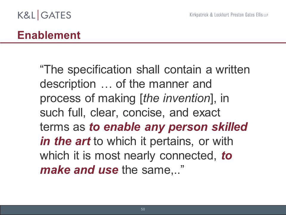 50 Enablement The specification shall contain a written description … of the manner and process of making [the invention], in such full, clear, concise, and exact terms as to enable any person skilled in the art to which it pertains, or with which it is most nearly connected, to make and use the same,..
