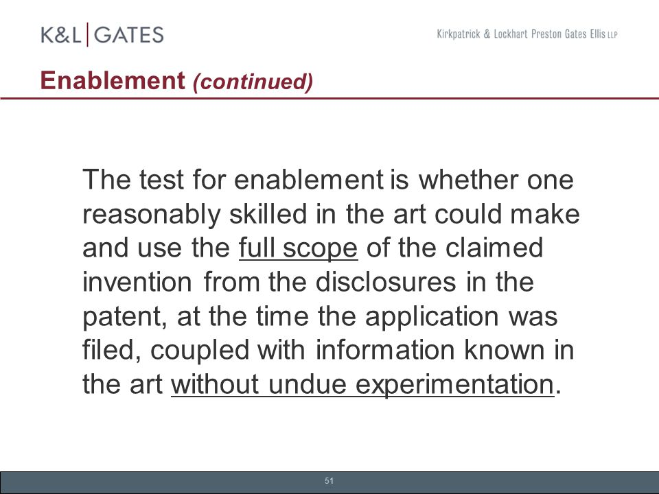51 Enablement (continued) The test for enablement is whether one reasonably skilled in the art could make and use the full scope of the claimed invention from the disclosures in the patent, at the time the application was filed, coupled with information known in the art without undue experimentation.