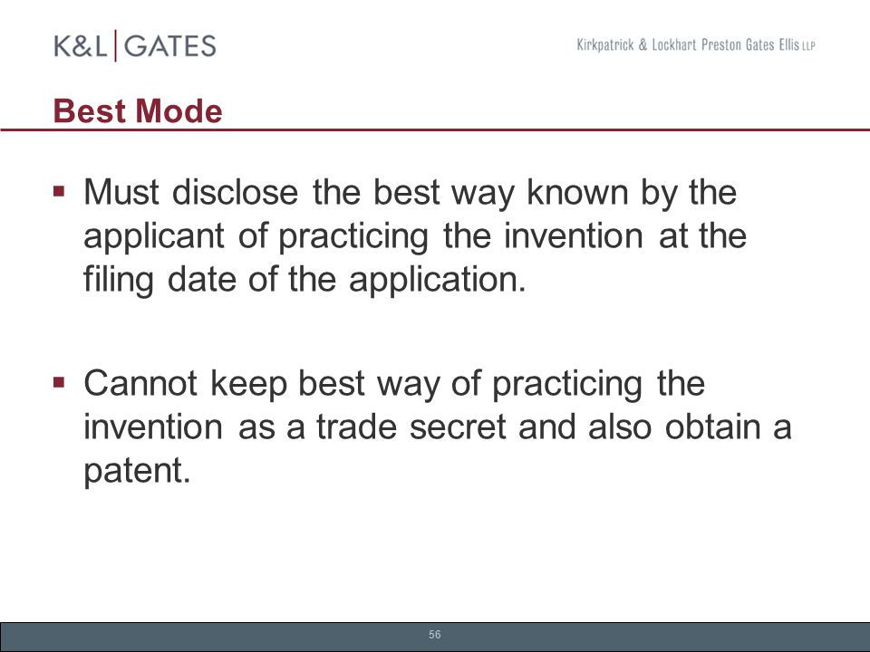 56 Best Mode  Must disclose the best way known by the applicant of practicing the invention at the filing date of the application.