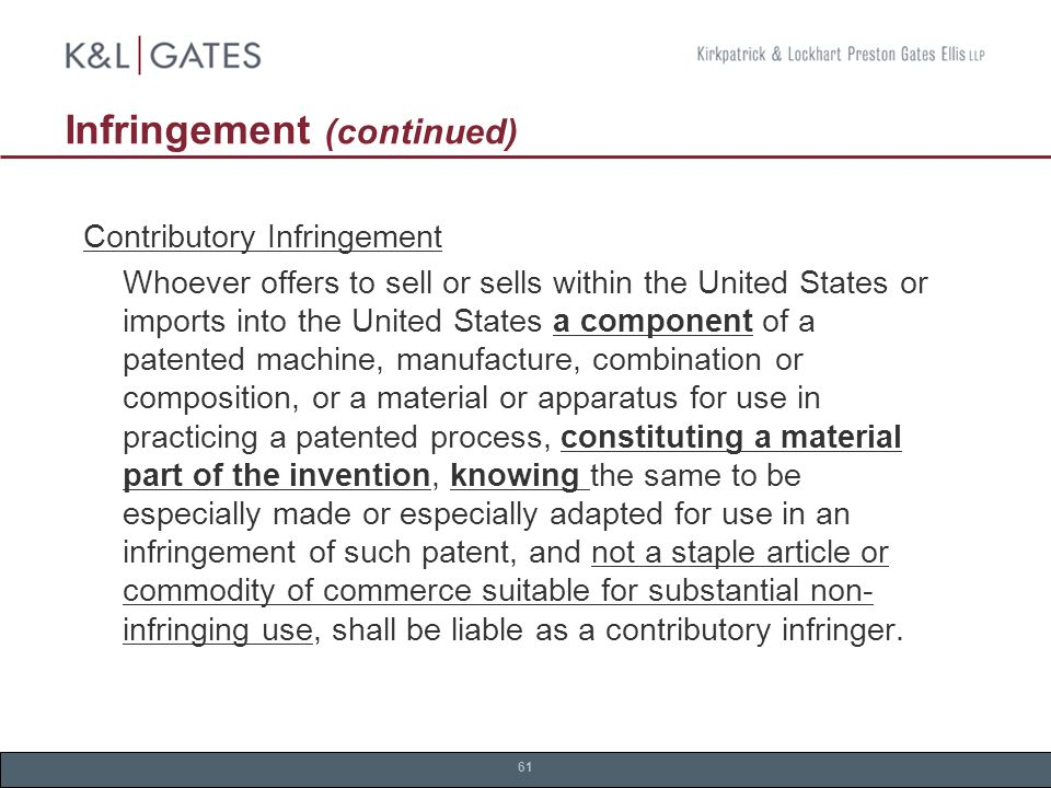 61 Infringement (continued) Contributory Infringement Whoever offers to sell or sells within the United States or imports into the United States a component of a patented machine, manufacture, combination or composition, or a material or apparatus for use in practicing a patented process, constituting a material part of the invention, knowing the same to be especially made or especially adapted for use in an infringement of such patent, and not a staple article or commodity of commerce suitable for substantial non- infringing use, shall be liable as a contributory infringer.