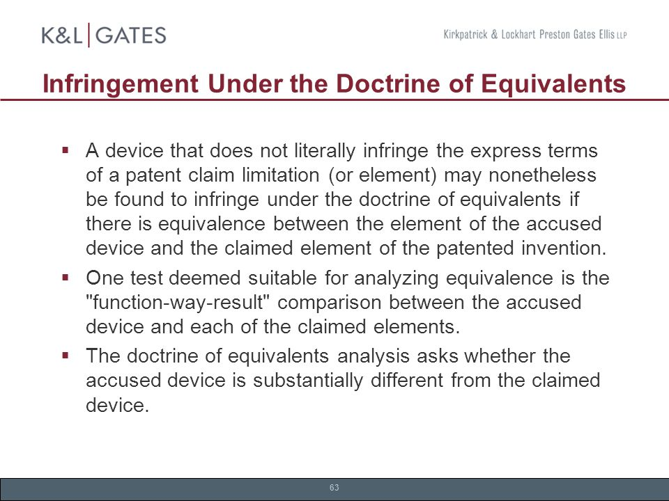 63  A device that does not literally infringe the express terms of a patent claim limitation (or element) may nonetheless be found to infringe under the doctrine of equivalents if there is equivalence between the element of the accused device and the claimed element of the patented invention.