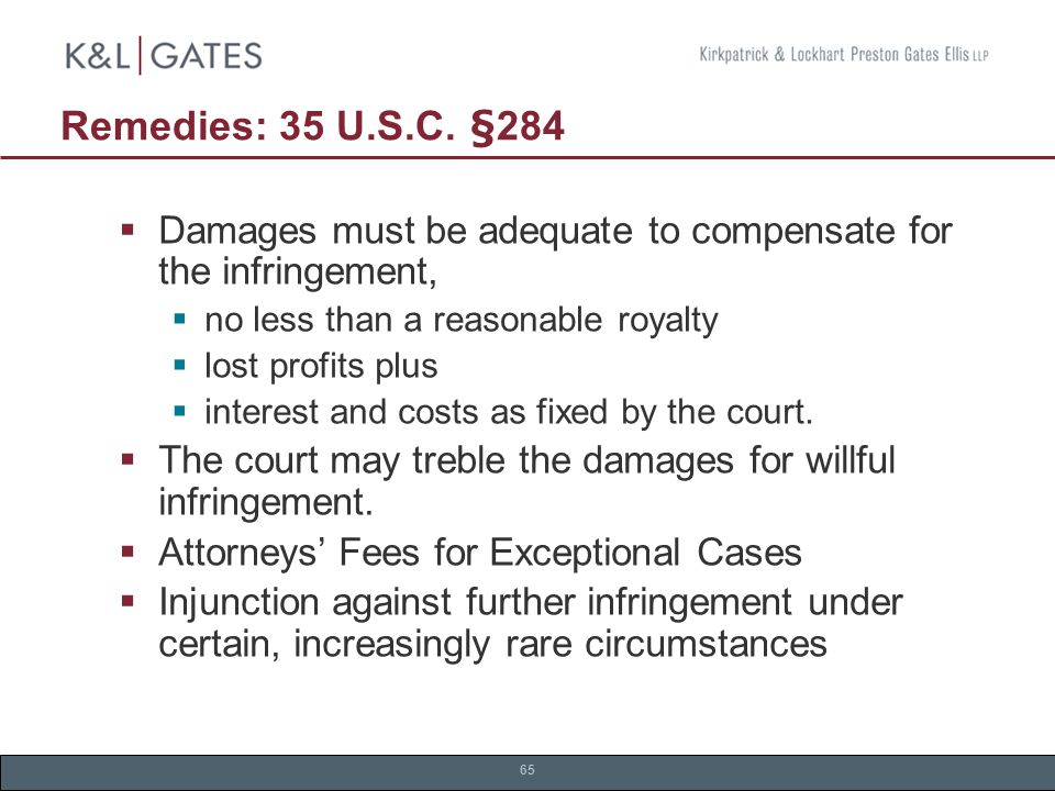 65 Remedies: 35 U.S.C. §284  Damages must be adequate to compensate for the infringement,  no less than a reasonable royalty  lost profits plus  i