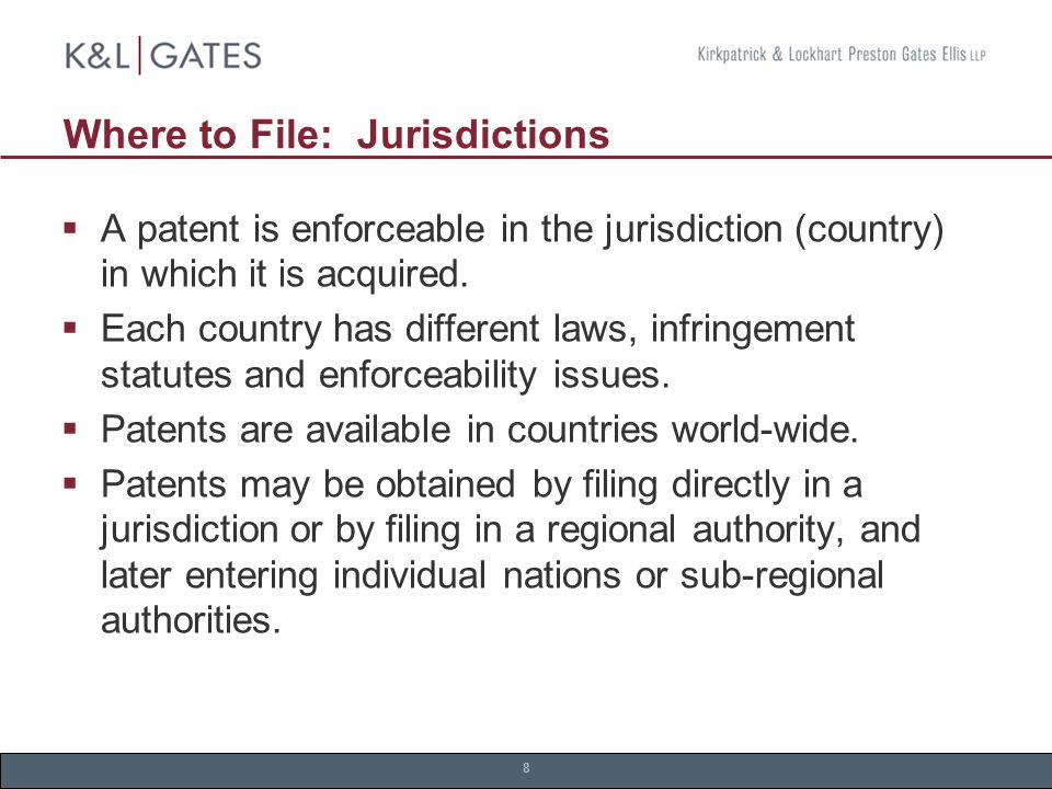 8 Where to File: Jurisdictions  A patent is enforceable in the jurisdiction (country) in which it is acquired.
