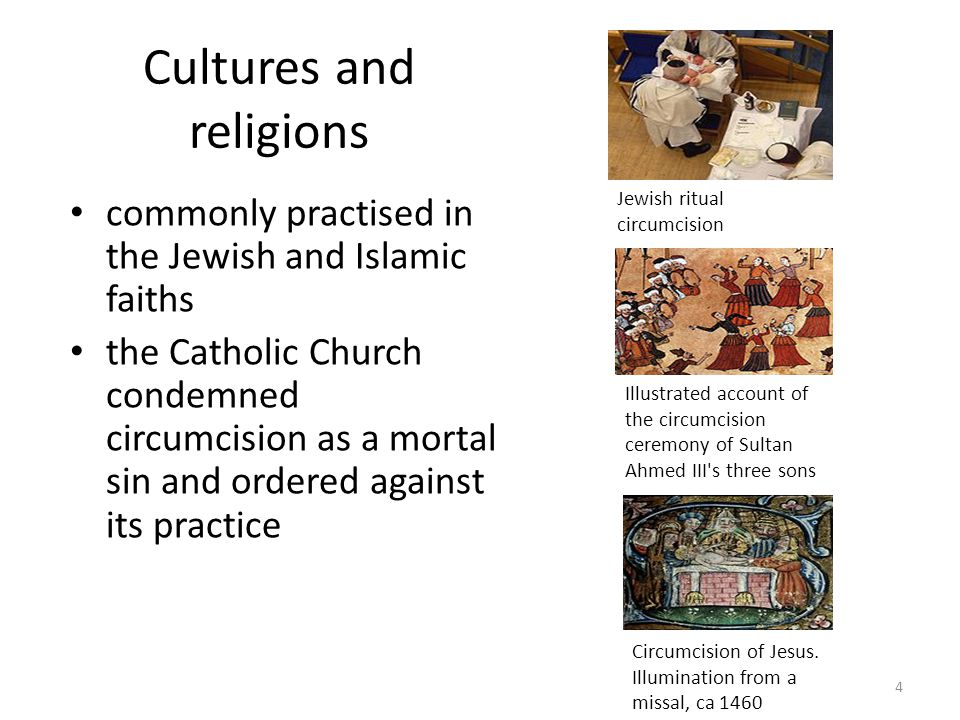 Cultures and religions commonly practised in the Jewish and Islamic faiths the Catholic Church condemned circumcision as a mortal sin and ordered against its practice Jewish ritual circumcision Illustrated account of the circumcision ceremony of Sultan Ahmed III s three sons Circumcision of Jesus.