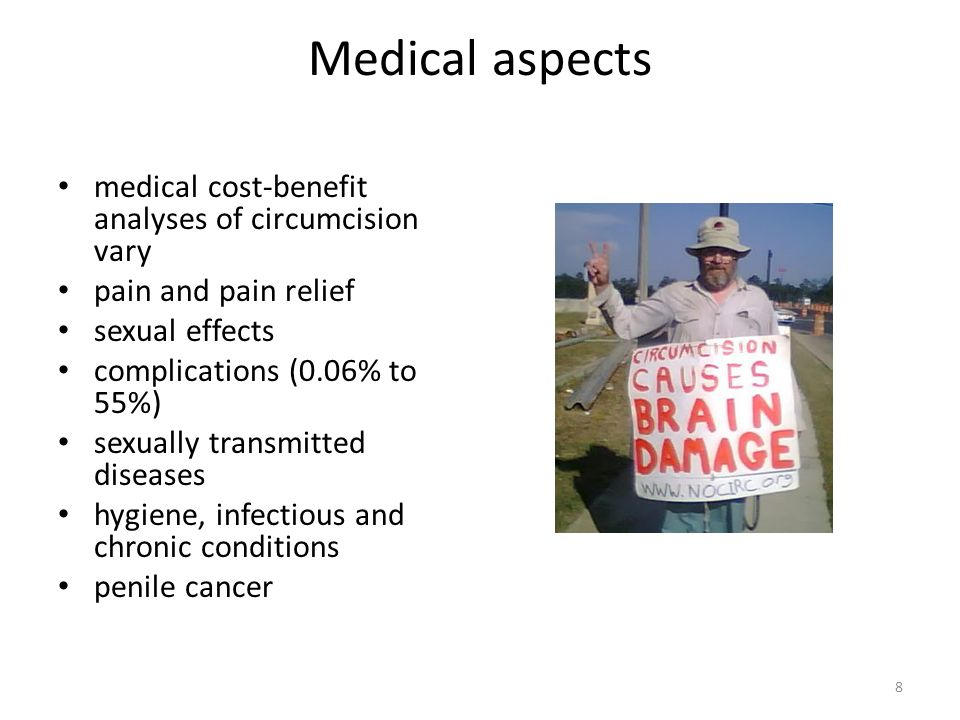 Medical aspects medical cost-benefit analyses of circumcision vary pain and pain relief sexual effects complications (0.06% to 55%) sexually transmitted diseases hygiene, infectious and chronic conditions penile cancer 8