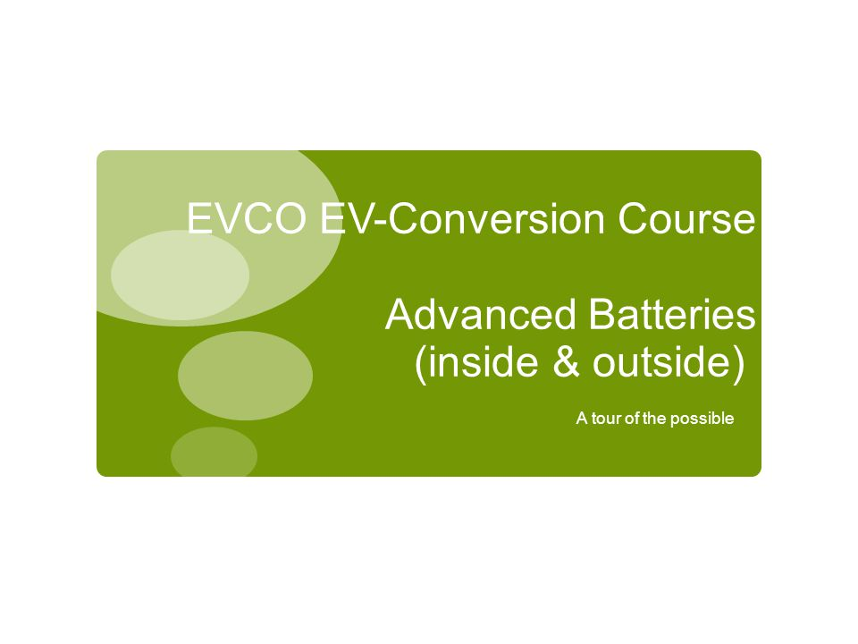 EVCO EV-Conversion Course Advanced Batteries (inside & outside) A tour of the possible