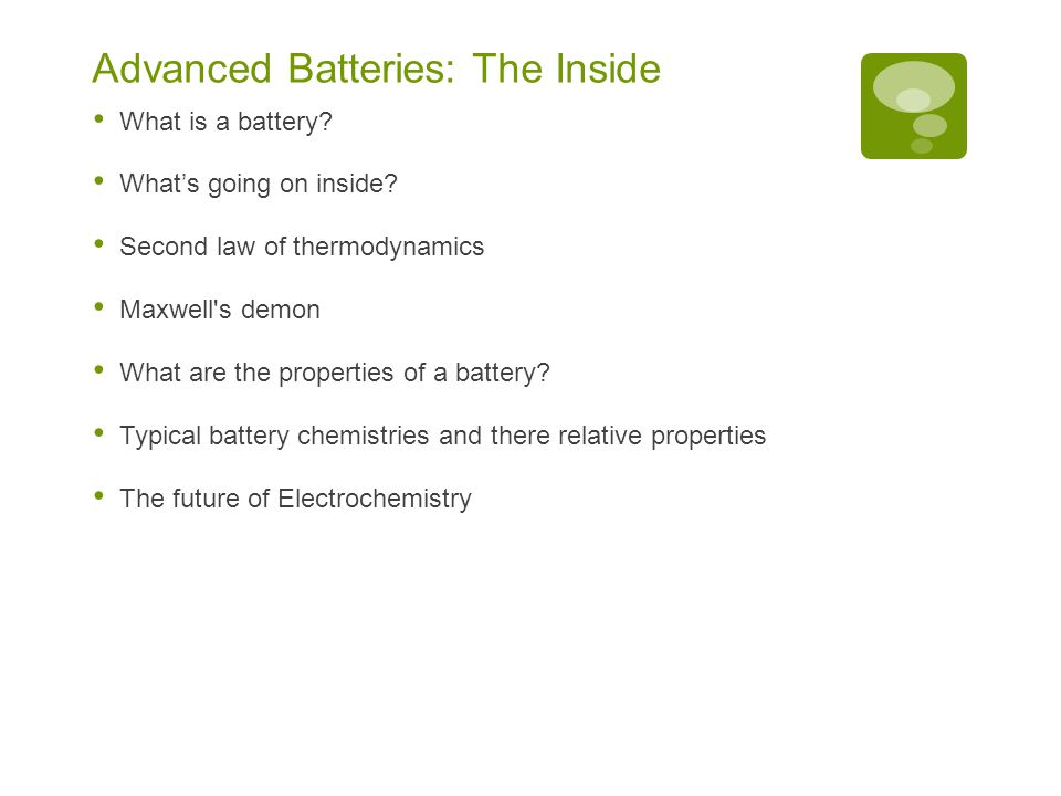 Advanced Batteries: The Inside What is a battery? What's going on inside? Second law of thermodynamics Maxwell's demon What are the properties of a ba