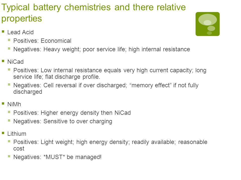 Typical battery chemistries and there relative properties  Lead Acid  Positives: Economical  Negatives: Heavy weight; poor service life; high inter