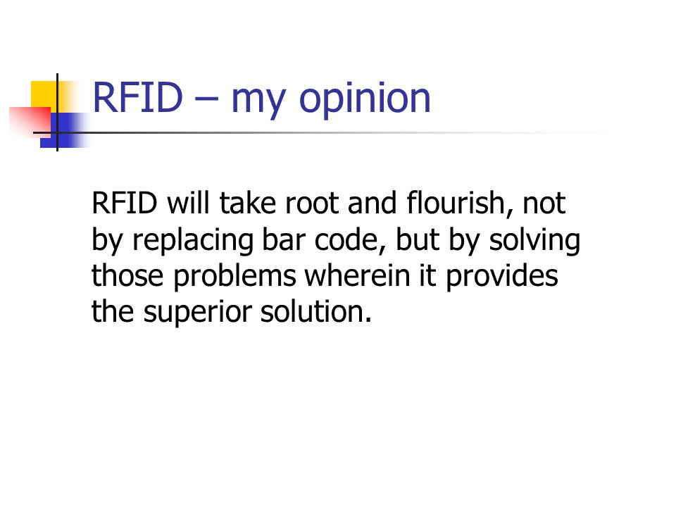 RFID – my opinion RFID will take root and flourish, not by replacing bar code, but by solving those problems wherein it provides the superior solution.