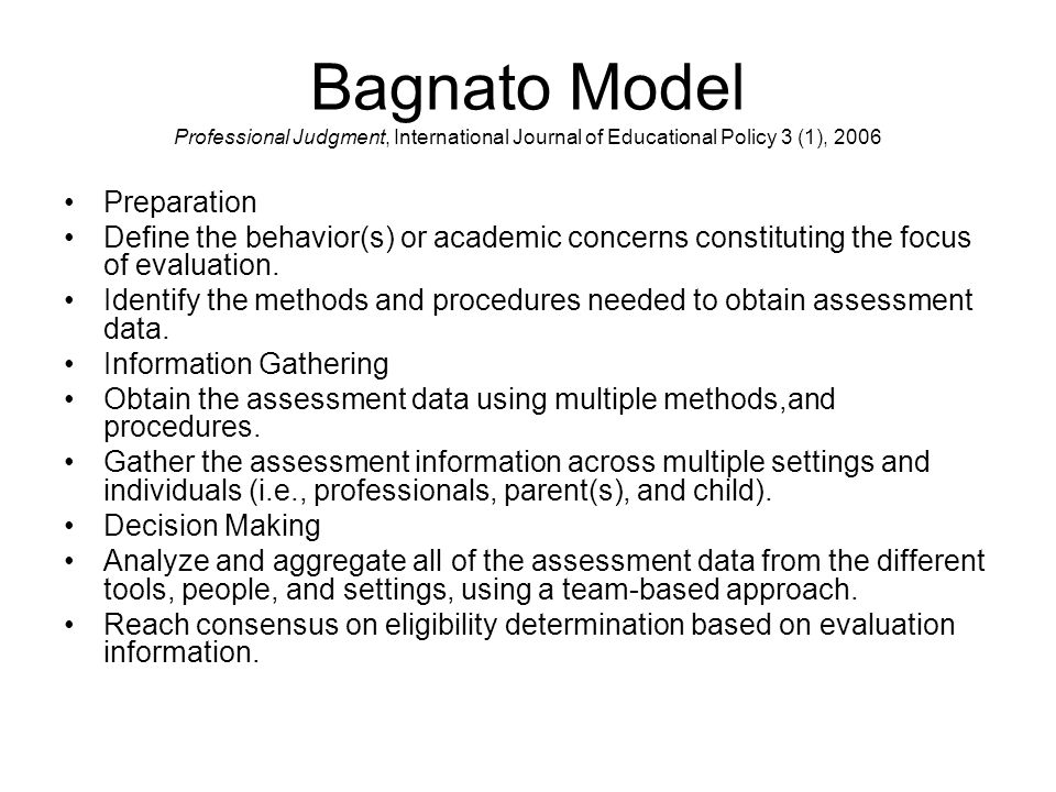 Bagnato Model Professional Judgment, International Journal of Educational Policy 3 (1), 2006 Preparation Define the behavior(s) or academic concerns constituting the focus of evaluation.