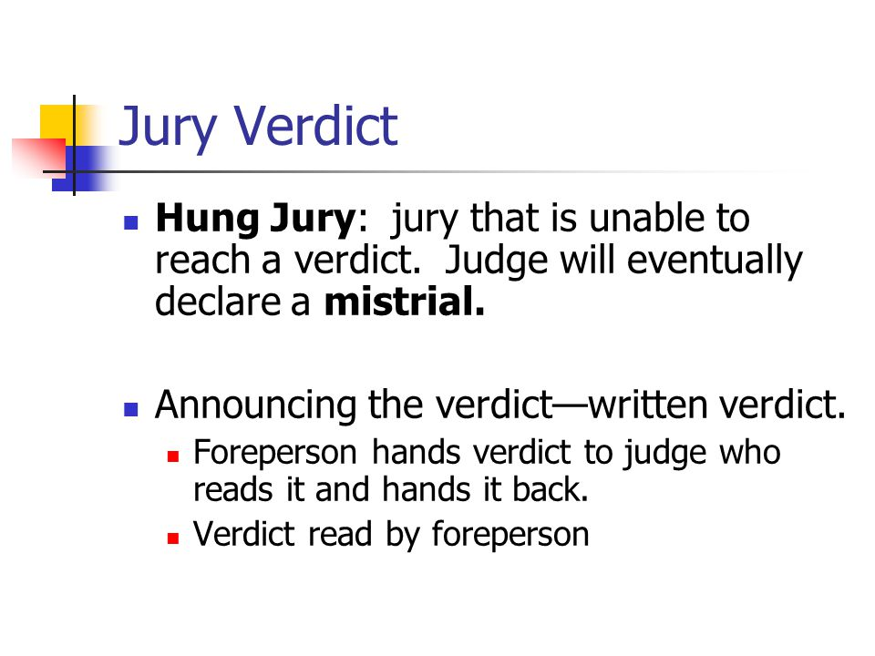 Jury Verdict Hung Jury: jury that is unable to reach a verdict. Judge will eventually declare a mistrial. Announcing the verdict—written verdict. Fore