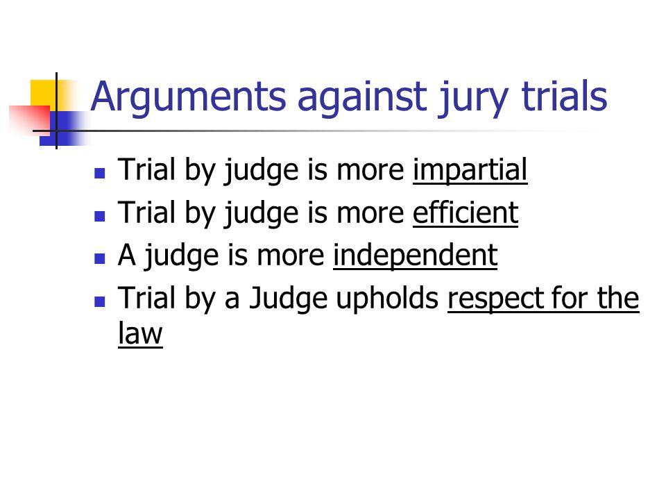 Arguments against jury trials Trial by judge is more impartial Trial by judge is more efficient A judge is more independent Trial by a Judge upholds r