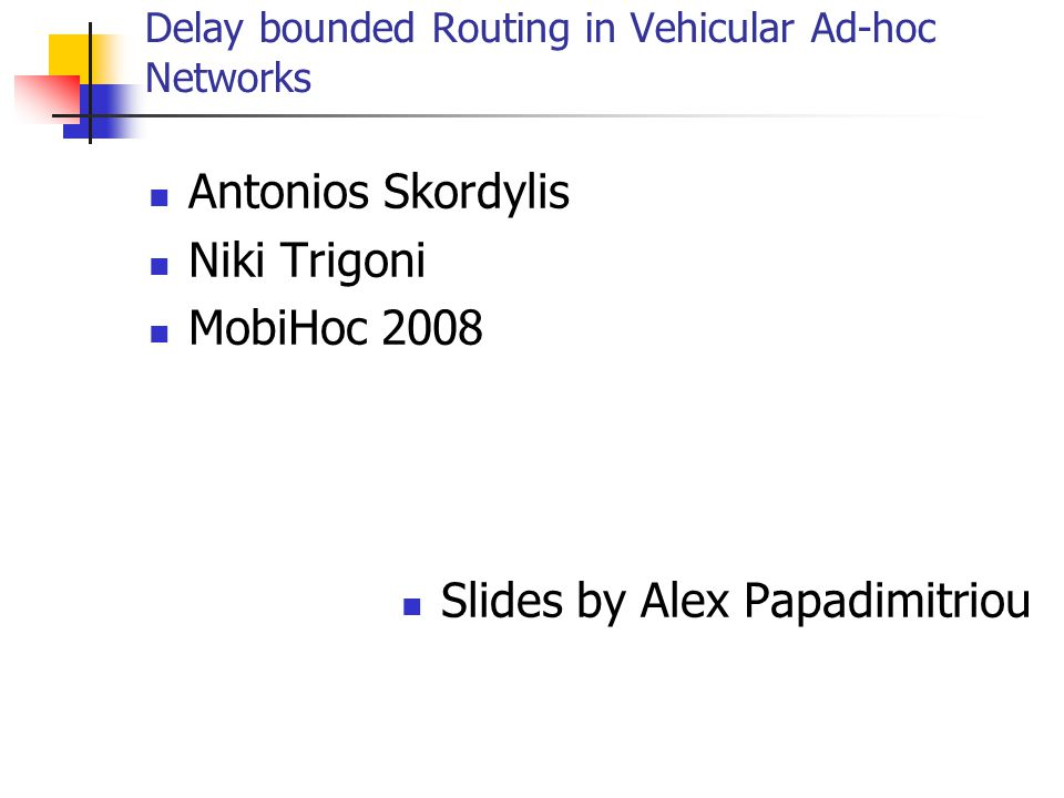 Delay bounded Routing in Vehicular Ad-hoc Networks Antonios Skordylis Niki Trigoni MobiHoc 2008 Slides by Alex Papadimitriou