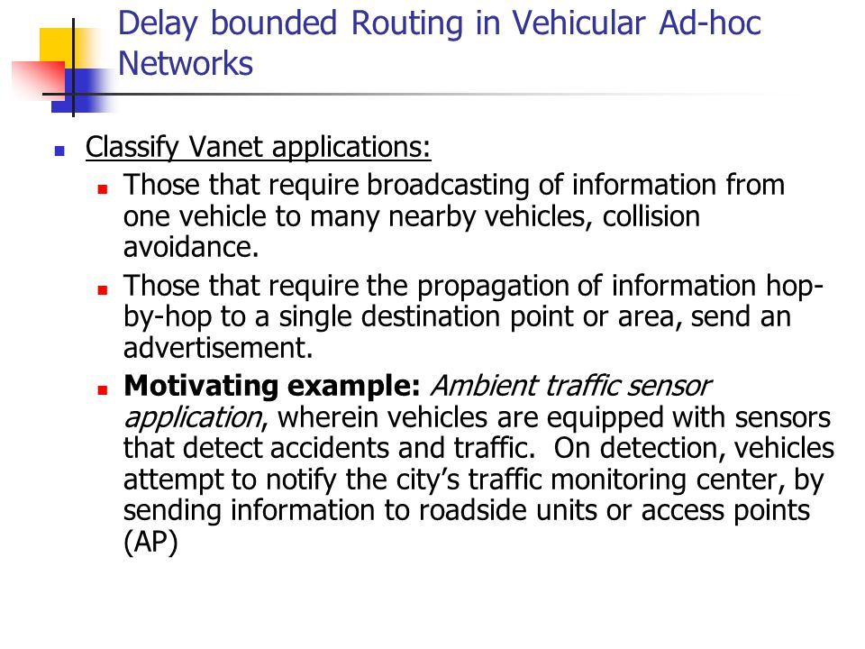 Delay bounded Routing in Vehicular Ad-hoc Networks Classify Vanet applications: Those that require broadcasting of information from one vehicle to man