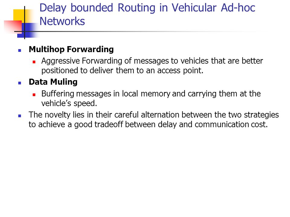 Delay bounded Routing in Vehicular Ad-hoc Networks Multihop Forwarding Aggressive Forwarding of messages to vehicles that are better positioned to del