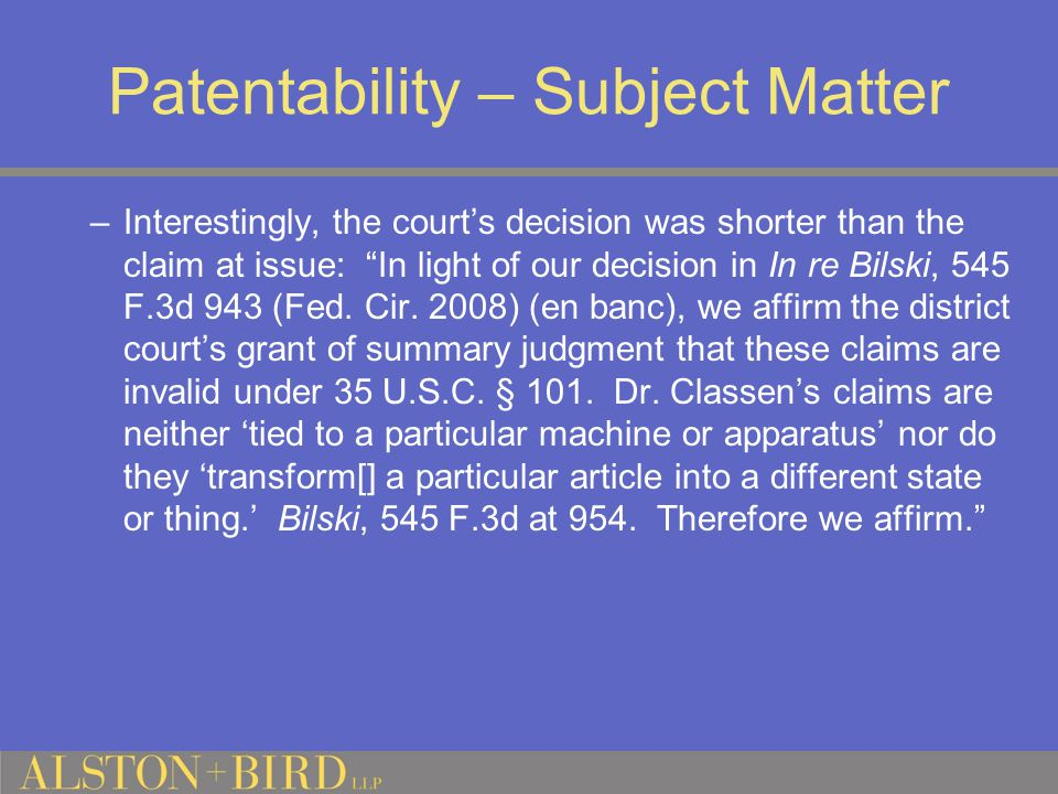 Patentability – Subject Matter –Interestingly, the court's decision was shorter than the claim at issue: In light of our decision in In re Bilski, 545 F.3d 943 (Fed.