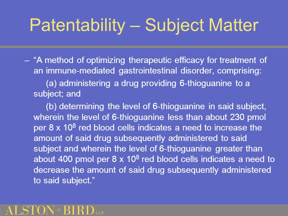 Patentability – Subject Matter – A method of optimizing therapeutic efficacy for treatment of an immune-mediated gastrointestinal disorder, comprising: (a) administering a drug providing 6-thioguanine to a subject; and (b) determining the level of 6-thioguanine in said subject, wherein the level of 6-thioguanine less than about 230 pmol per 8 x 10 8 red blood cells indicates a need to increase the amount of said drug subsequently administered to said subject and wherein the level of 6-thioguanine greater than about 400 pmol per 8 x 10 8 red blood cells indicates a need to decrease the amount of said drug subsequently administered to said subject.