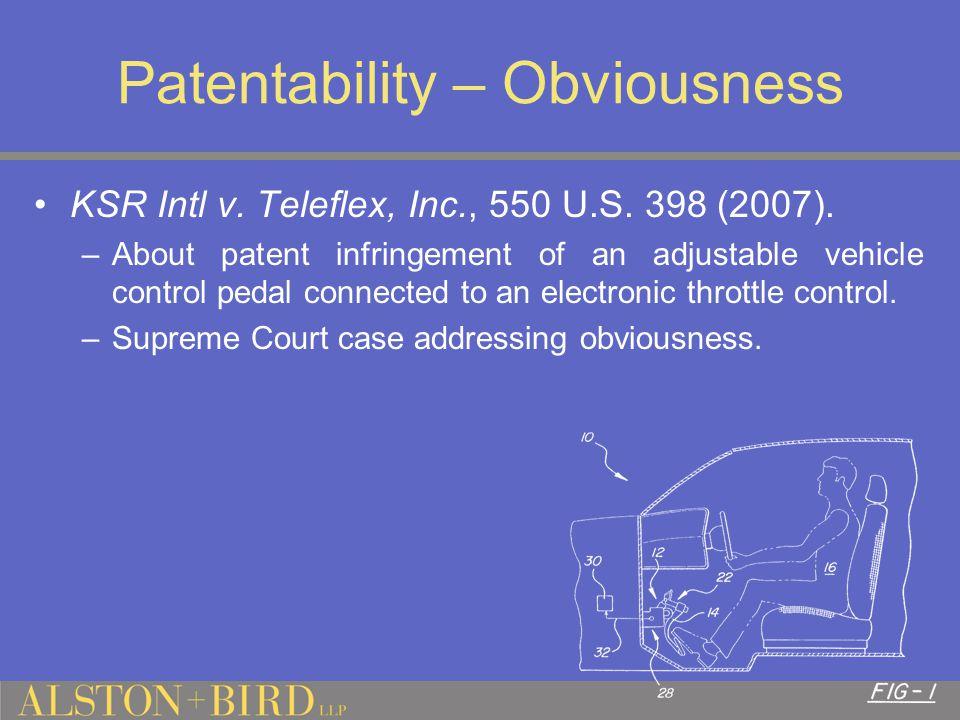 Patentability – Obviousness KSR Intl v. Teleflex, Inc., 550 U.S.