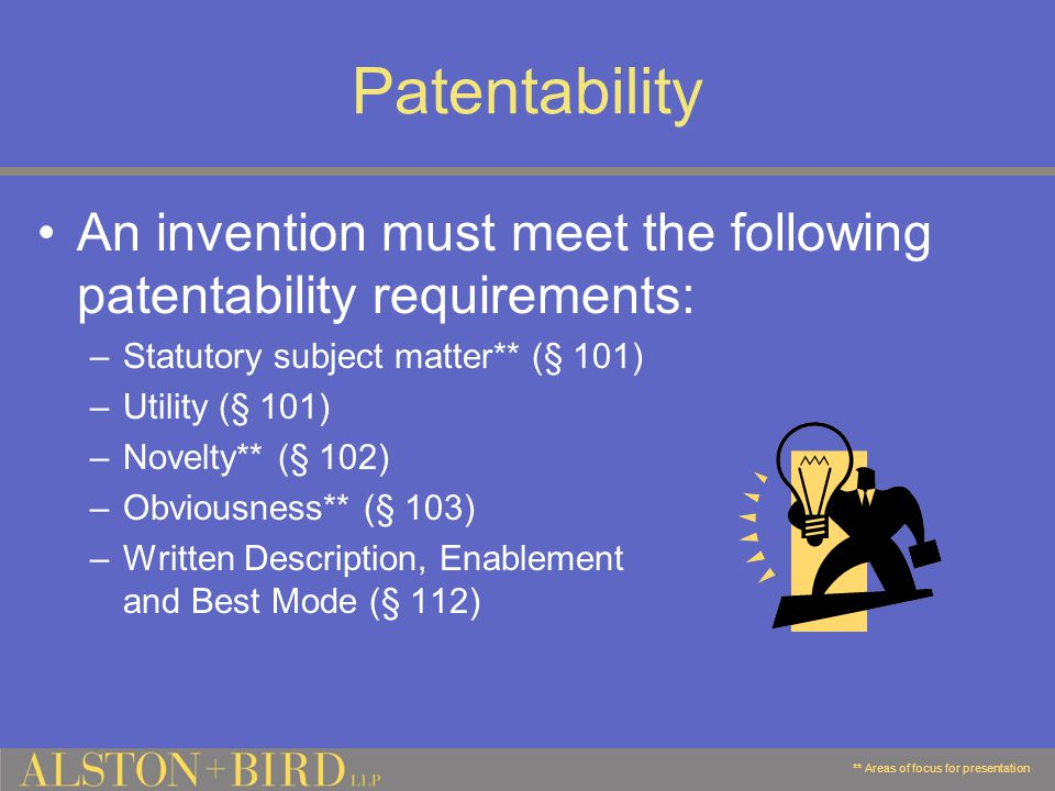 Patentability An invention must meet the following patentability requirements: –Statutory subject matter** (§ 101) –Utility (§ 101) –Novelty** (§ 102) –Obviousness** (§ 103) –Written Description, Enablement and Best Mode (§ 112) ** Areas of focus for presentation
