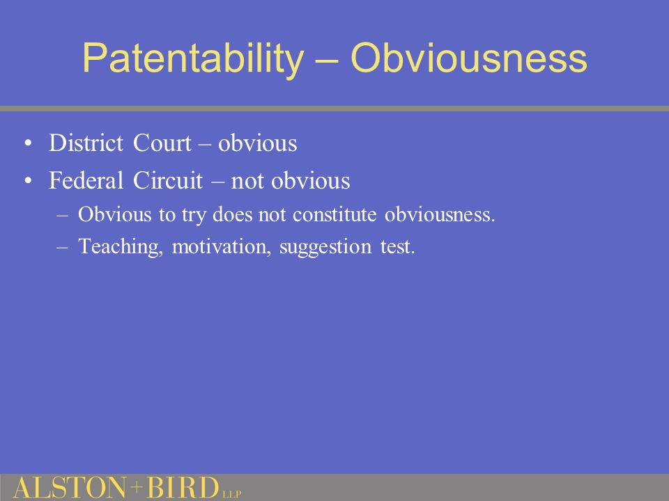 Patentability – Obviousness District Court – obvious Federal Circuit – not obvious –Obvious to try does not constitute obviousness.
