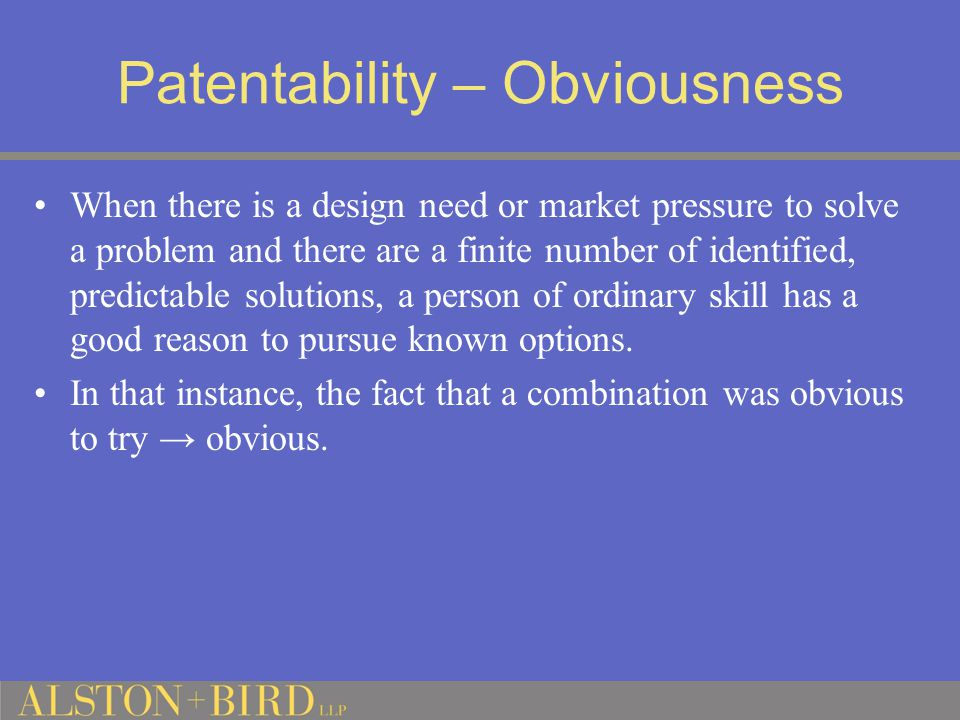 Patentability – Obviousness When there is a design need or market pressure to solve a problem and there are a finite number of identified, predictable solutions, a person of ordinary skill has a good reason to pursue known options.