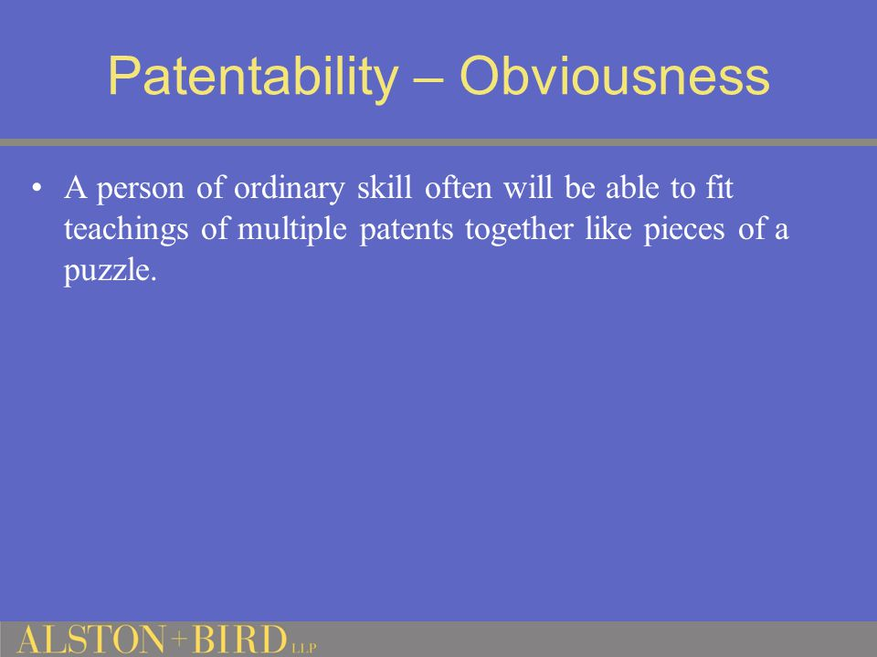 Patentability – Obviousness A person of ordinary skill often will be able to fit teachings of multiple patents together like pieces of a puzzle.