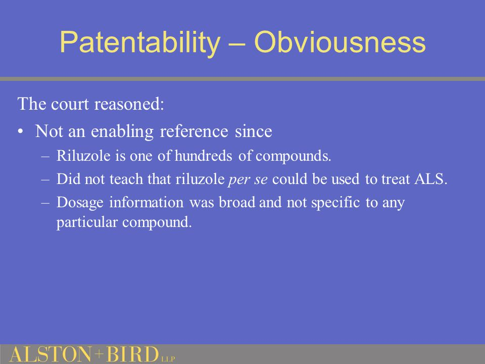 Patentability – Obviousness The court reasoned: Not an enabling reference since –Riluzole is one of hundreds of compounds.