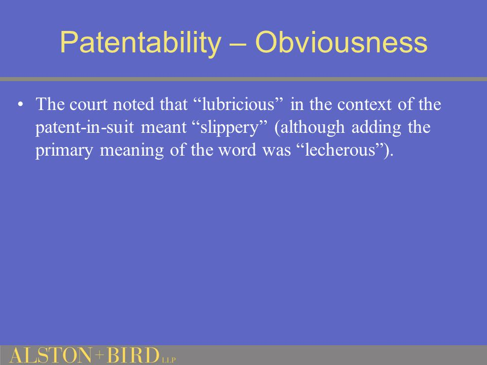 Patentability – Obviousness The court noted that lubricious in the context of the patent-in-suit meant slippery (although adding the primary meaning of the word was lecherous ).