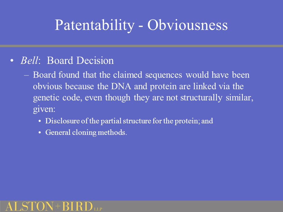 Patentability - Obviousness Bell: Board Decision –Board found that the claimed sequences would have been obvious because the DNA and protein are linked via the genetic code, even though they are not structurally similar, given: Disclosure of the partial structure for the protein; and General cloning methods.