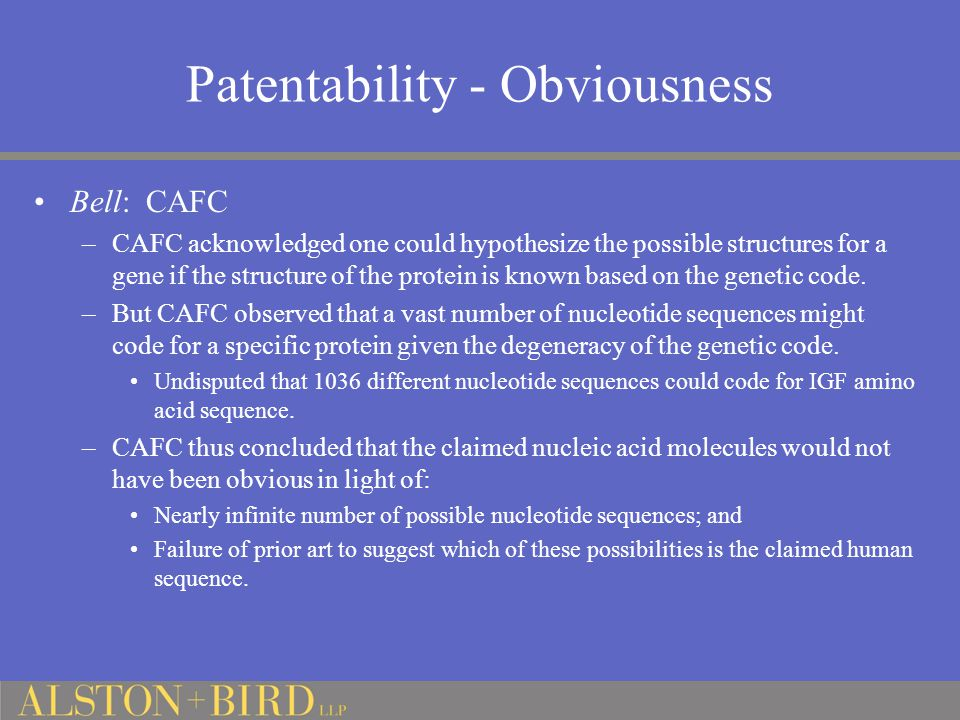 Patentability - Obviousness Bell: CAFC –CAFC acknowledged one could hypothesize the possible structures for a gene if the structure of the protein is known based on the genetic code.