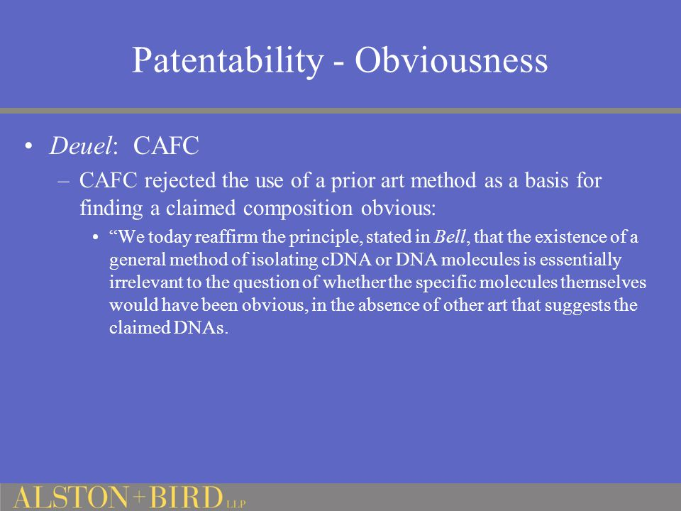 Patentability - Obviousness Deuel: CAFC –CAFC rejected the use of a prior art method as a basis for finding a claimed composition obvious: We today reaffirm the principle, stated in Bell, that the existence of a general method of isolating cDNA or DNA molecules is essentially irrelevant to the question of whether the specific molecules themselves would have been obvious, in the absence of other art that suggests the claimed DNAs.