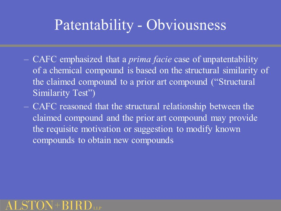 Patentability - Obviousness –CAFC emphasized that a prima facie case of unpatentability of a chemical compound is based on the structural similarity of the claimed compound to a prior art compound ( Structural Similarity Test ) –CAFC reasoned that the structural relationship between the claimed compound and the prior art compound may provide the requisite motivation or suggestion to modify known compounds to obtain new compounds