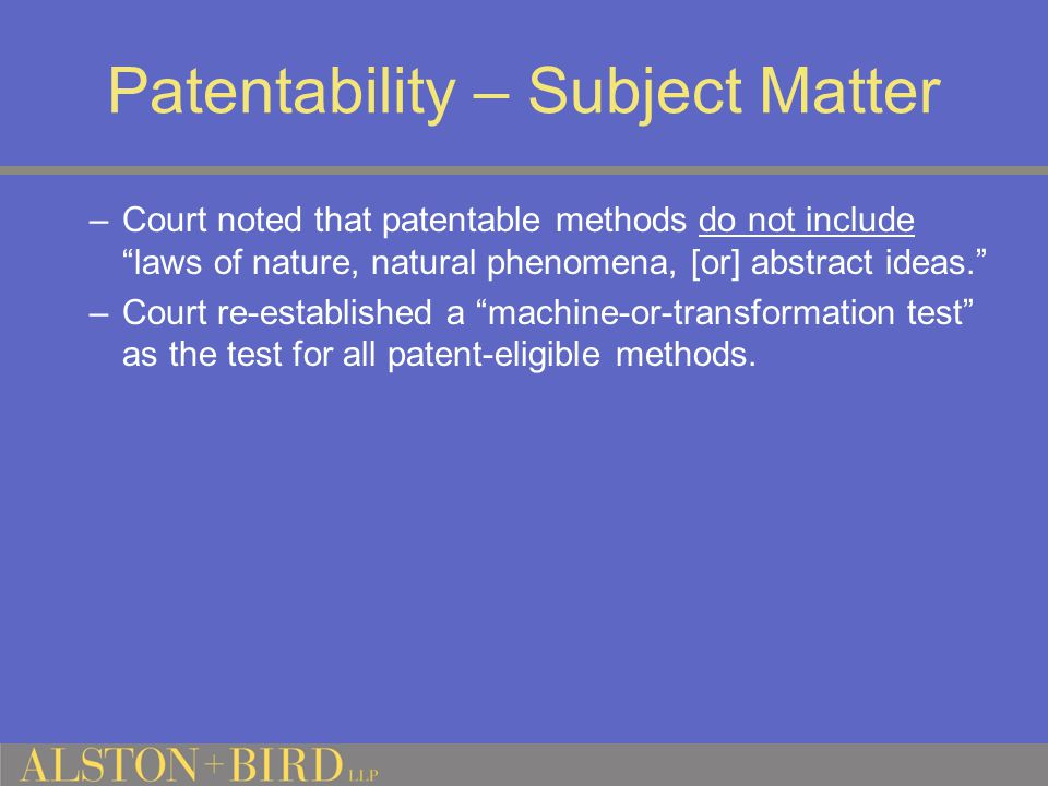 Patentability – Subject Matter –Court noted that patentable methods do not include laws of nature, natural phenomena, [or] abstract ideas. –Court re-established a machine-or-transformation test as the test for all patent-eligible methods.