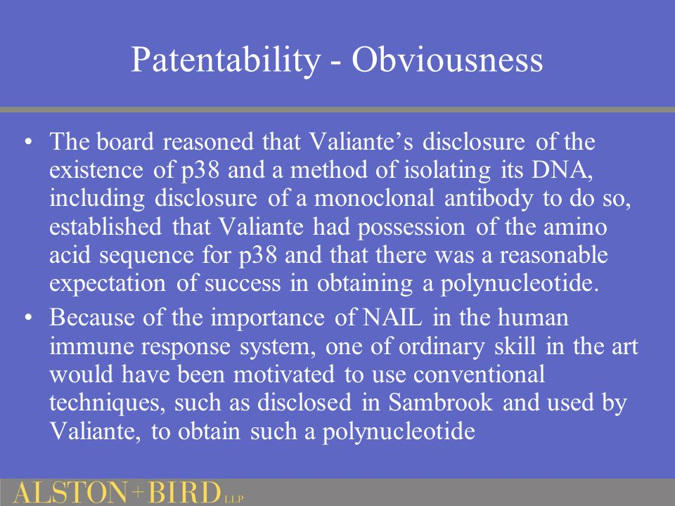 Patentability - Obviousness The board reasoned that Valiante's disclosure of the existence of p38 and a method of isolating its DNA, including disclosure of a monoclonal antibody to do so, established that Valiante had possession of the amino acid sequence for p38 and that there was a reasonable expectation of success in obtaining a polynucleotide.