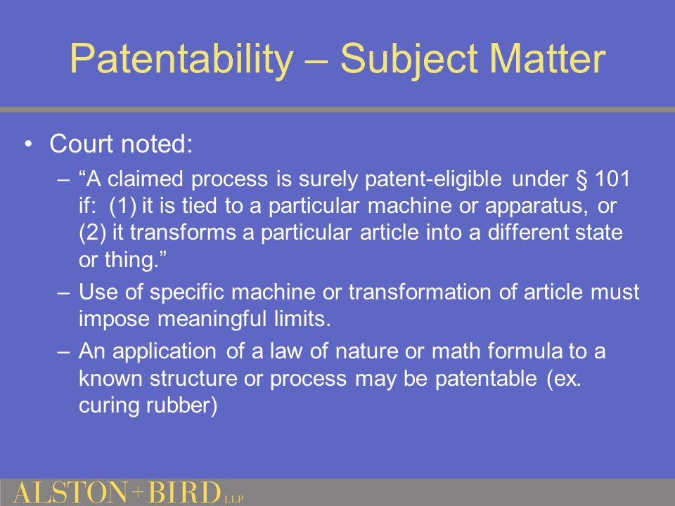Patentability – Subject Matter Court noted: – A claimed process is surely patent-eligible under § 101 if: (1) it is tied to a particular machine or apparatus, or (2) it transforms a particular article into a different state or thing. –Use of specific machine or transformation of article must impose meaningful limits.