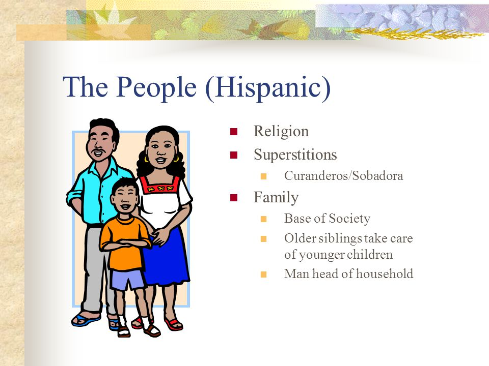 The People (Hispanic) Religion Superstitions Curanderos/Sobadora Family Base of Society Older siblings take care of younger children Man head of household
