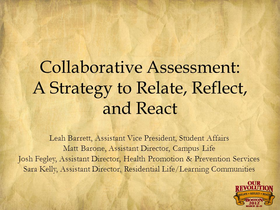 Collaborative Assessment: A Strategy to Relate, Reflect, and React Leah Barrett, Assistant Vice President, Student Affairs Matt Barone, Assistant Director, Campus Life Josh Fegley, Assistant Director, Health Promotion & Prevention Services Sara Kelly, Assistant Director, Residential Life/Learning Communities