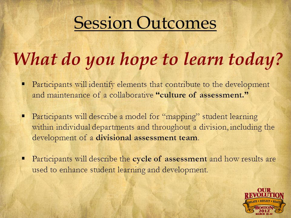 Session Outcomes  Participants will identify elements that contribute to the development and maintenance of a collaborative culture of assessment.  Participants will describe a model for mapping student learning within individual departments and throughout a division, including the development of a divisional assessment team.