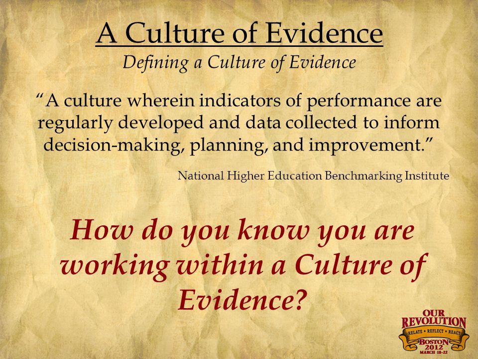 A Culture of Evidence Defining a Culture of Evidence A culture wherein indicators of performance are regularly developed and data collected to inform decision-making, planning, and improvement. National Higher Education Benchmarking Institute How do you know you are working within a Culture of Evidence?