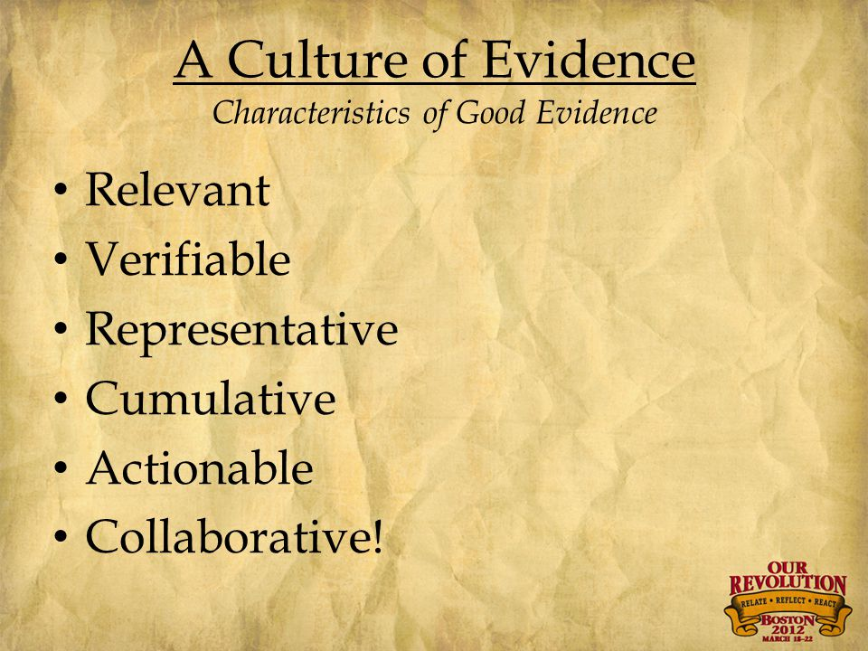 A Culture of Evidence Characteristics of Good Evidence Relevant Verifiable Representative Cumulative Actionable Collaborative!