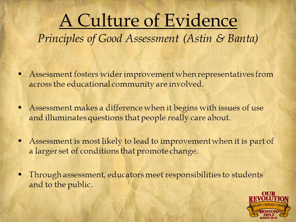 A Culture of Evidence Principles of Good Assessment (Astin & Banta)  Assessment fosters wider improvement when representatives from across the educational community are involved.