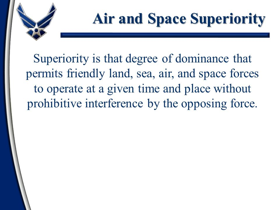 Superiority is that degree of dominance that permits friendly land, sea, air, and space forces to operate at a given time and place without prohibitive interference by the opposing force.