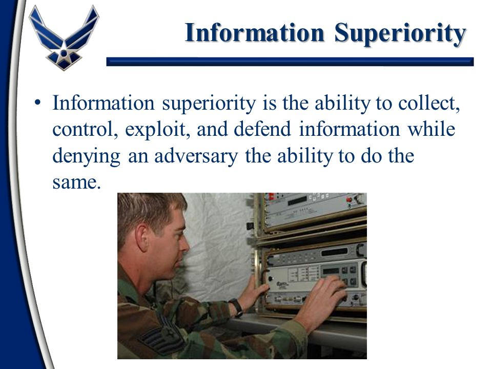 Information superiority is the ability to collect, control, exploit, and defend information while denying an adversary the ability to do the same.