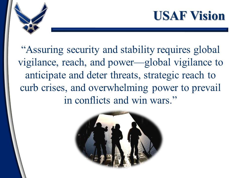 Assuring security and stability requires global vigilance, reach, and power—global vigilance to anticipate and deter threats, strategic reach to curb crises, and overwhelming power to prevail in conflicts and win wars. USAF Vision