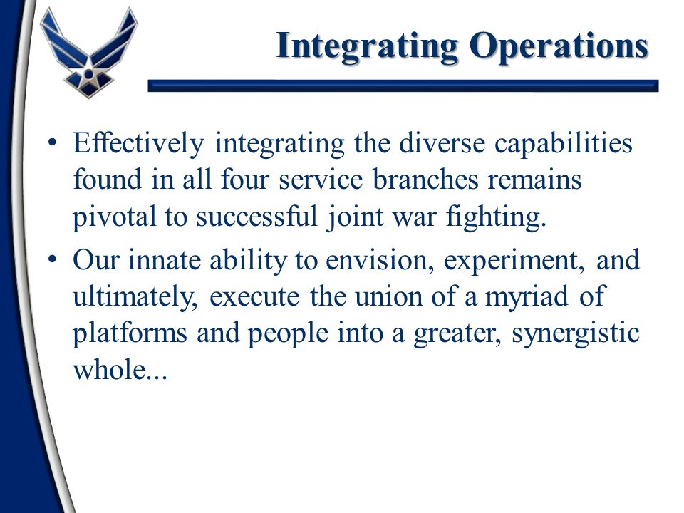 Integrating Operations Effectively integrating the diverse capabilities found in all four service branches remains pivotal to successful joint war fighting.