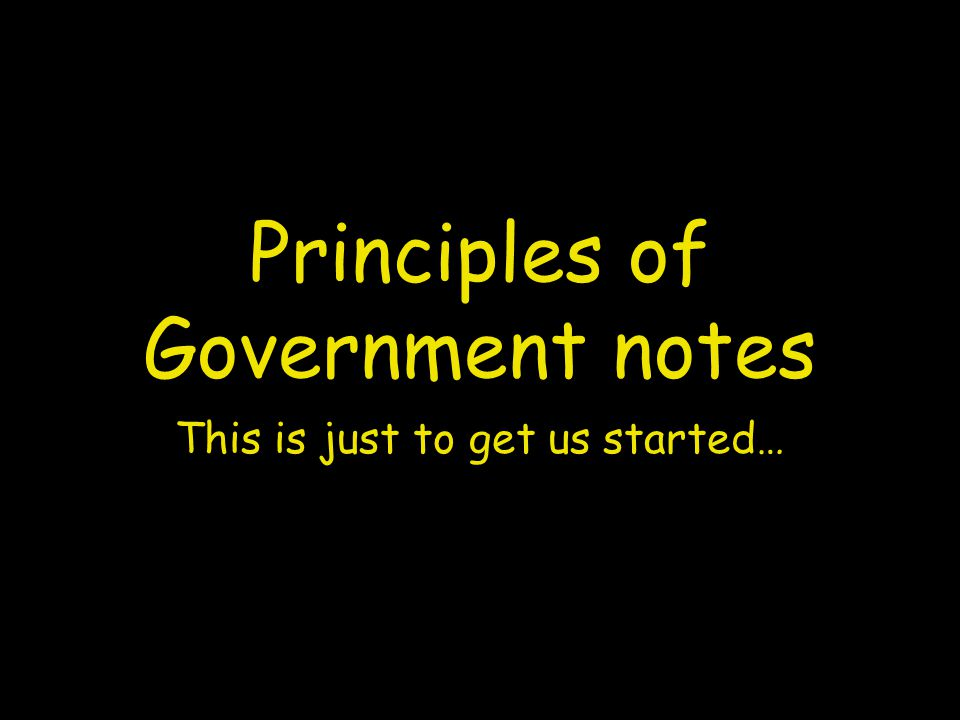 Principles of Government notes This is just to get us started…